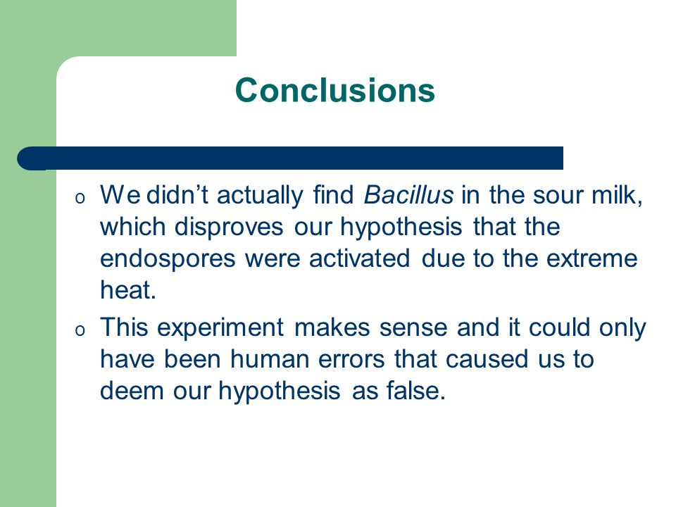Conclusions o We didn't actually find Bacillus in the sour milk, which disproves our hypothesis that the endospores were activated due to the extreme