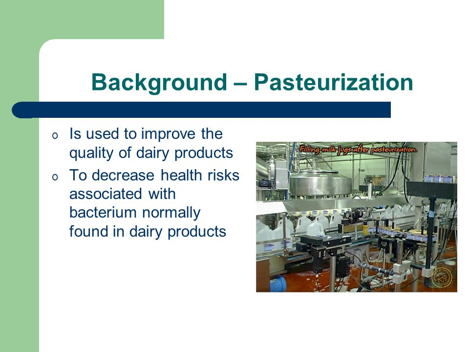 Background – Pasteurization o Is used to improve the quality of dairy products o To decrease health risks associated with bacterium normally found in dairy products