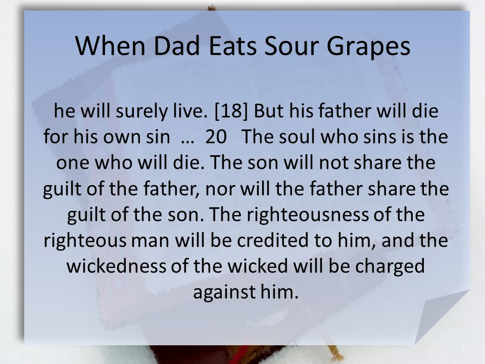When Dad Eats Sour Grapes he will surely live. [18] But his father will die for his own sin … 20 The soul who sins is the one who will die. The son wi