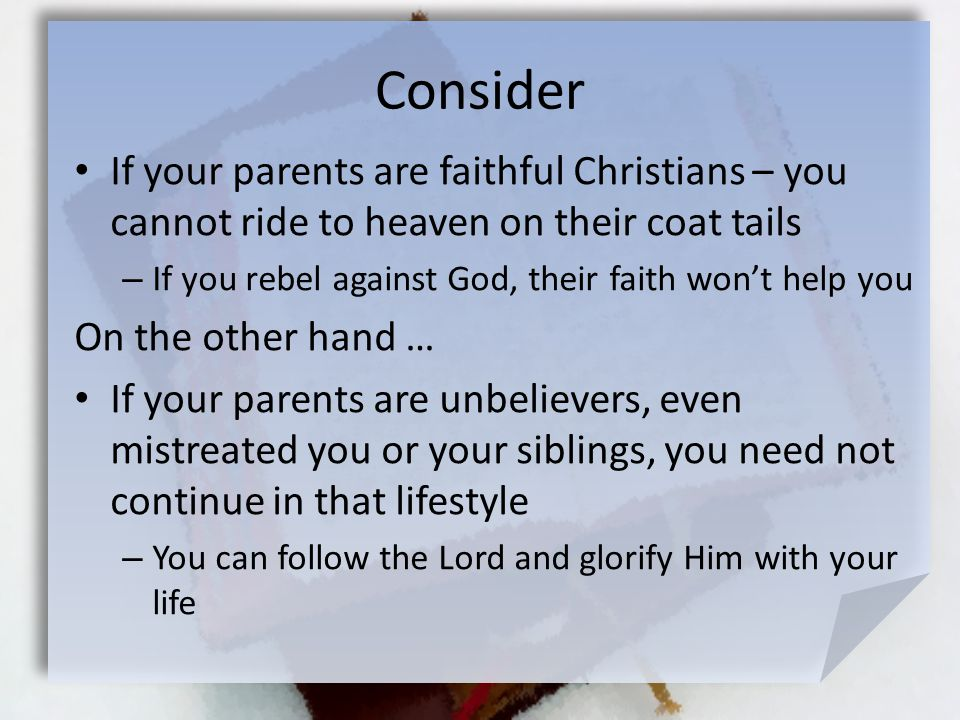 Consider If your parents are faithful Christians – you cannot ride to heaven on their coat tails – If you rebel against God, their faith won't help yo