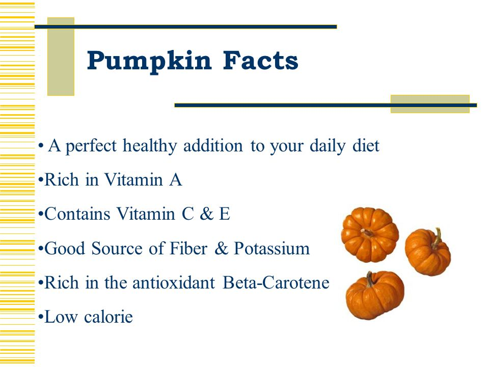 Pumpkin Facts A perfect healthy addition to your daily diet Rich in Vitamin A Contains Vitamin C & E Good Source of Fiber & Potassium Rich in the antioxidant Beta-Carotene Low calorie