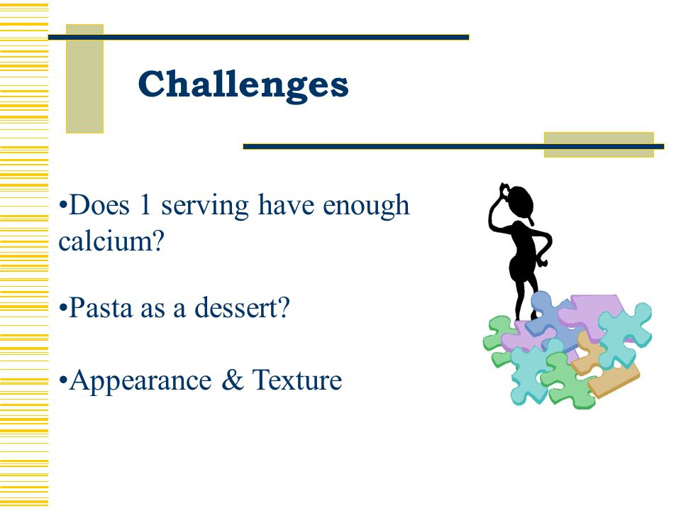 Challenges Does 1 serving have enough calcium? Pasta as a dessert? Appearance & Texture