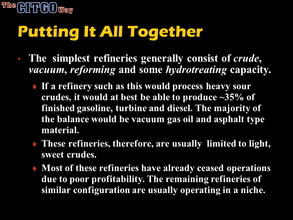 Putting It All Together s The simplest refineries generally consist of crude, vacuum, reforming and some hydrotreating capacity. t If a refinery such