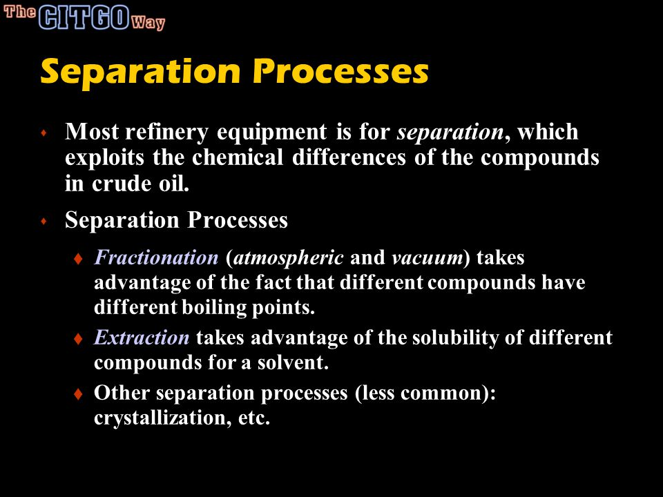 Separation Processes s Most refinery equipment is for separation, which exploits the chemical differences of the compounds in crude oil. s Separation