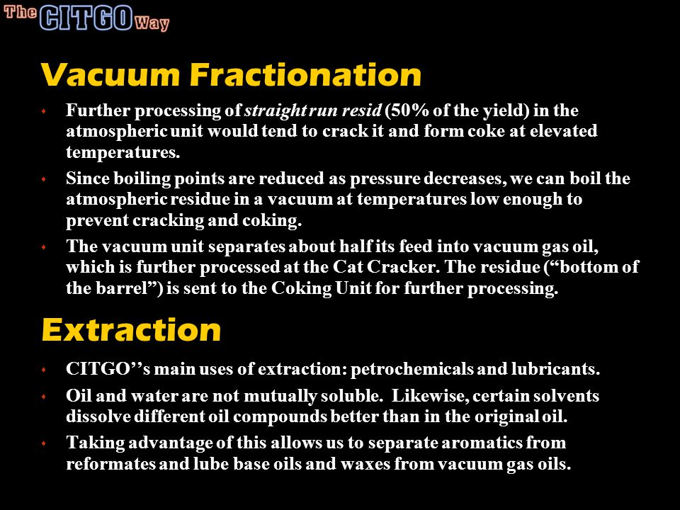 Vacuum Fractionation s Further processing of straight run resid (50% of the yield) in the atmospheric unit would tend to crack it and form coke at elevated temperatures.