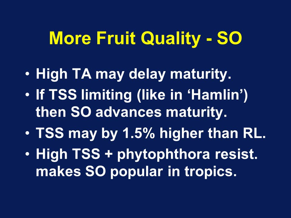 More Fruit Quality - SO High TA may delay maturity. If TSS limiting (like in 'Hamlin') then SO advances maturity. TSS may by 1.5% higher than RL. High