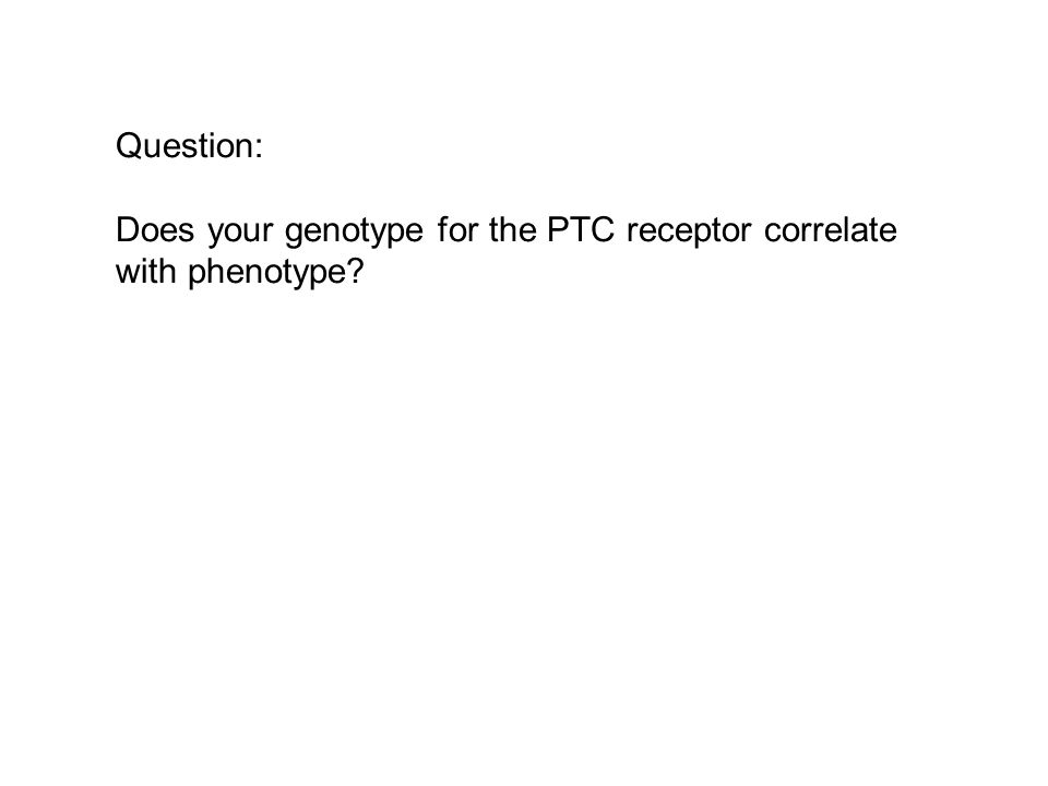 Question: Does your genotype for the PTC receptor correlate with phenotype