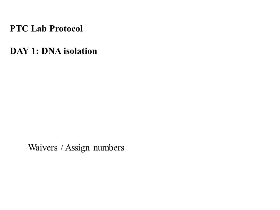 PTC Lab Protocol DAY 1: DNA isolation Waivers / Assign numbers