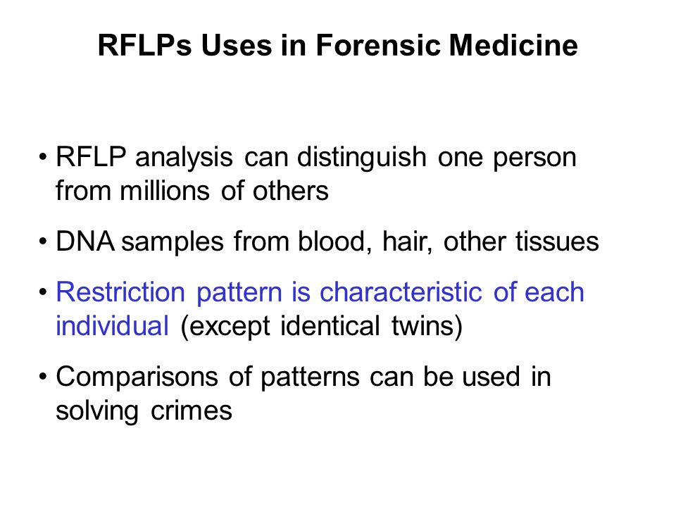 RFLPs Uses in Forensic Medicine RFLP analysis can distinguish one person from millions of others DNA samples from blood, hair, other tissues Restricti