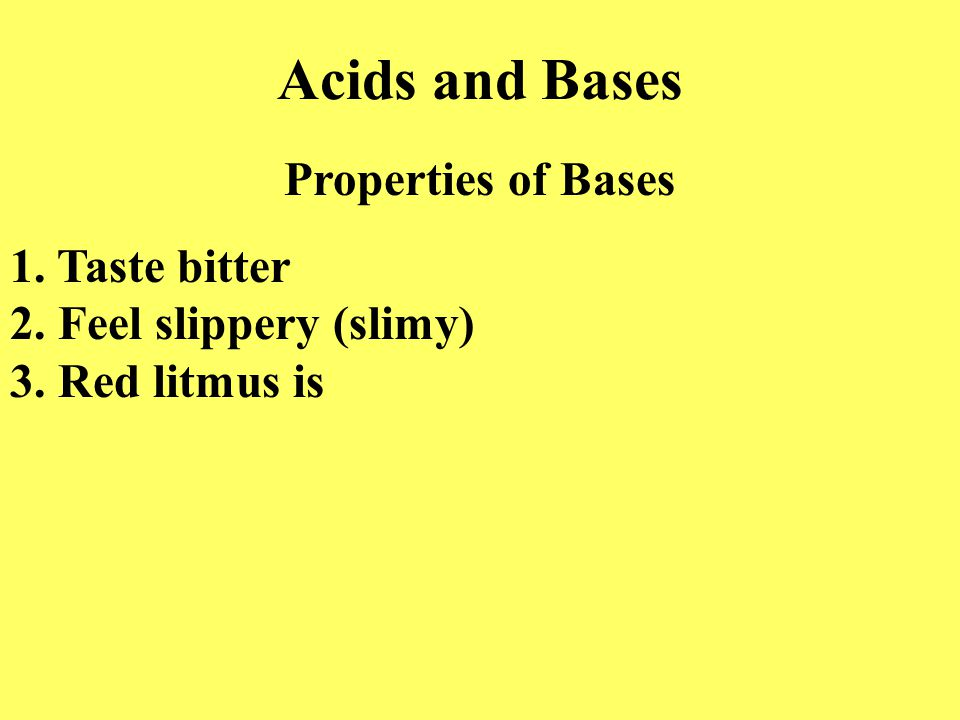 Acids and Bases Properties of Bases 1. Taste bitter 2. Feel slippery (slimy) 3. Red litmus is