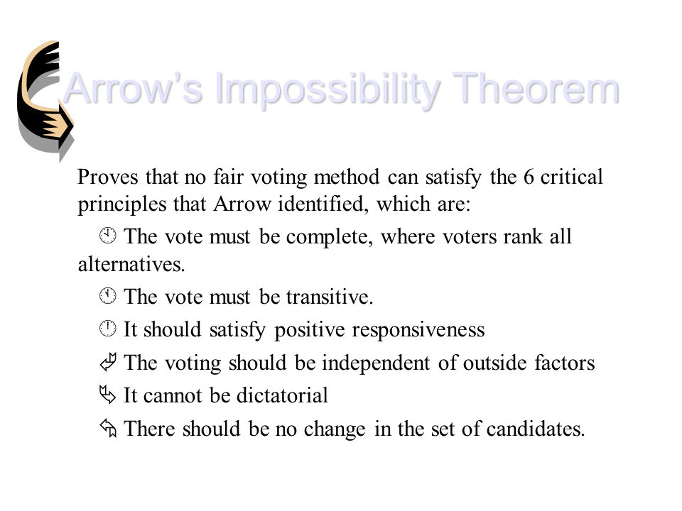 Arrow's Impossibility Theorem Proves that no fair voting method can satisfy the 6 critical principles that Arrow identified, which are:  The vote must be complete, where voters rank all alternatives.