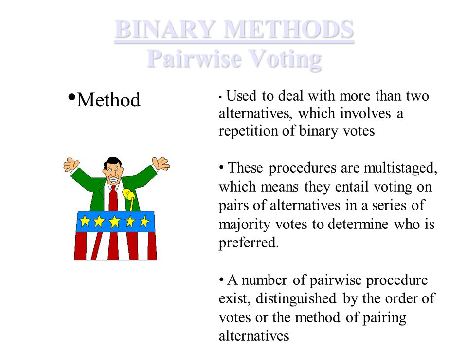 BINARY METHODS Pairwise Voting Method Used to deal with more than two alternatives, which involves a repetition of binary votes These procedures are multistaged, which means they entail voting on pairs of alternatives in a series of majority votes to determine who is preferred.
