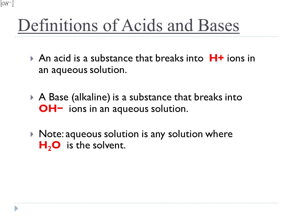 Definitions of Acids and Bases  An acid is a substance that breaks into H+ ions in an aqueous solution.