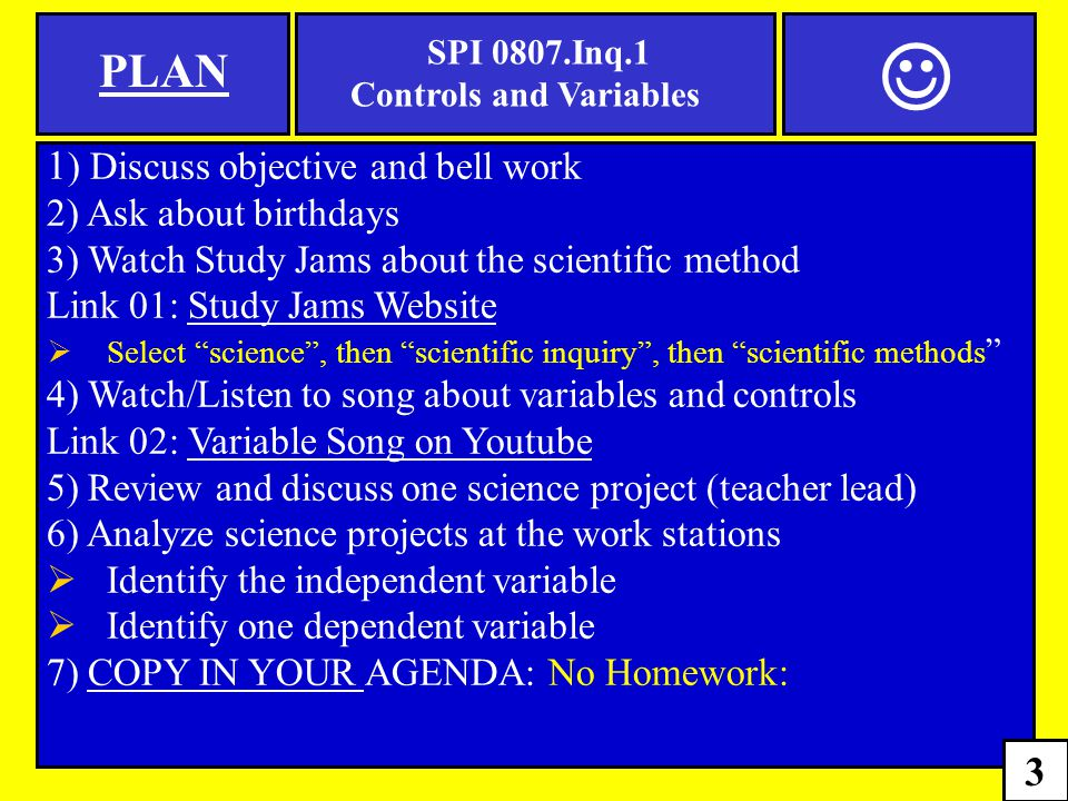 1 ) Discuss objective and bell work 2) Ask about birthdays 3) Watch Study Jams about the scientific method Link 01: Study Jams WebsiteStudy Jams Website  Select science , then scientific inquiry , then scientific methods 4) Watch/Listen to song about variables and controls Link 02: Variable Song on YoutubeVariable Song on Youtube 5) Review and discuss one science project (teacher lead) 6) Analyze science projects at the work stations  Identify the independent variable  Identify one dependent variable 7) COPY IN YOUR AGENDA: No Homework: PLAN SPI 0807.Inq.1 Controls and Variables 3
