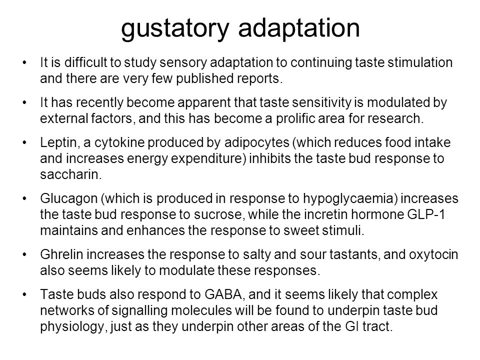 gustatory adaptation It is difficult to study sensory adaptation to continuing taste stimulation and there are very few published reports.