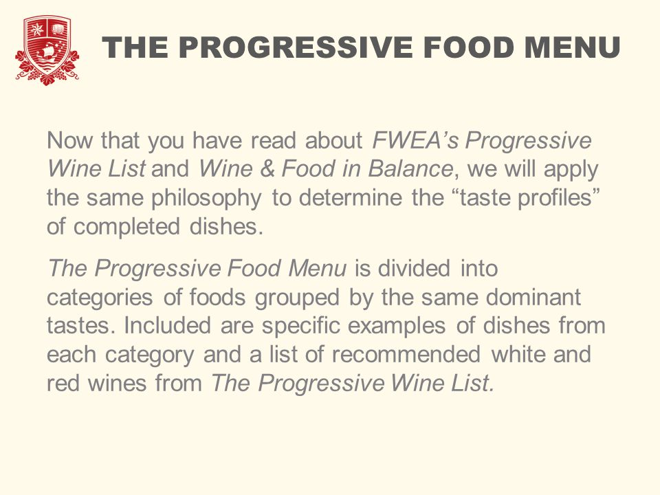 THE PROGRESSIVE FOOD MENU Now that you have read about FWEA's Progressive Wine List and Wine & Food in Balance, we will apply the same philosophy to determine the taste profiles of completed dishes.