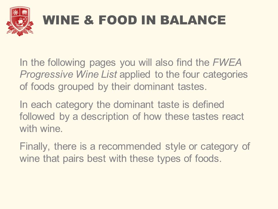 WINE & FOOD IN BALANCE In the following pages you will also find the FWEA Progressive Wine List applied to the four categories of foods grouped by their dominant tastes.