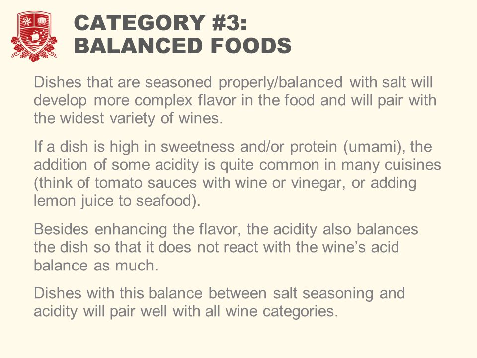 CATEGORY #3: BALANCED FOODS Dishes that are seasoned properly/balanced with salt will develop more complex flavor in the food and will pair with the widest variety of wines.