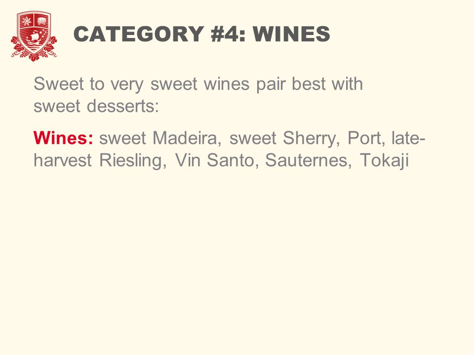 CATEGORY #4: WINES Sweet to very sweet wines pair best with sweet desserts: Wines: sweet Madeira, sweet Sherry, Port, late- harvest Riesling, Vin Santo, Sauternes, Tokaji