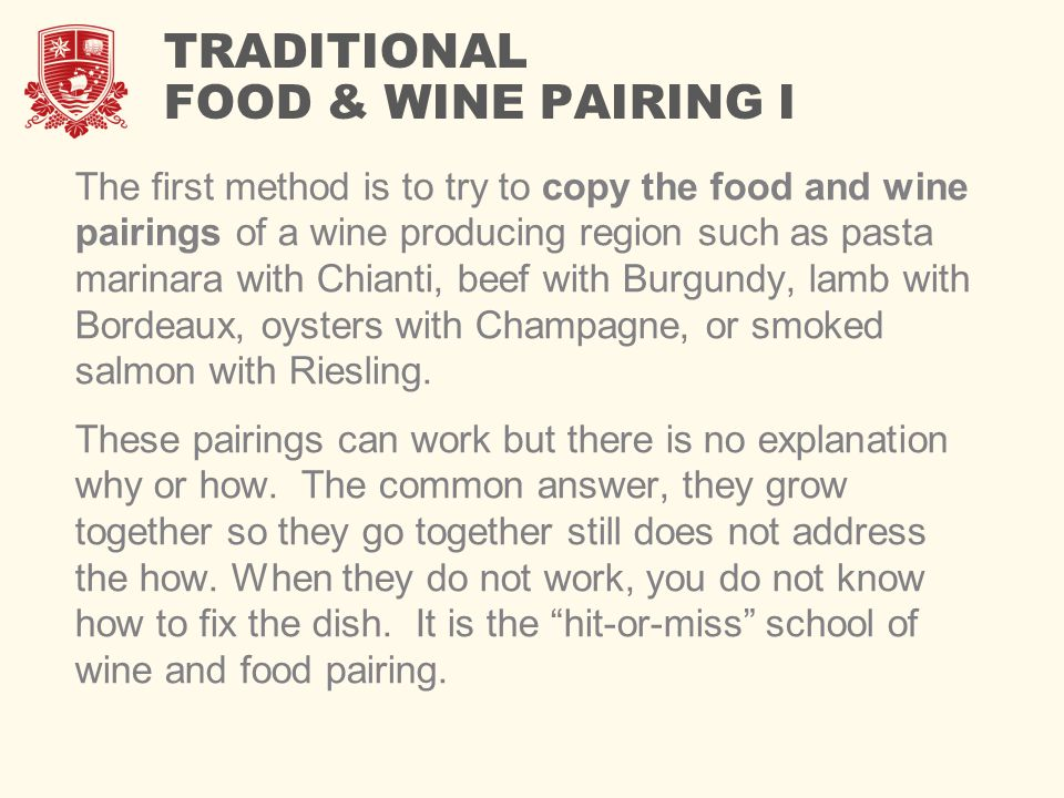 TRADITIONAL FOOD & WINE PAIRING I The first method is to try to copy the food and wine pairings of a wine producing region such as pasta marinara with Chianti, beef with Burgundy, lamb with Bordeaux, oysters with Champagne, or smoked salmon with Riesling.