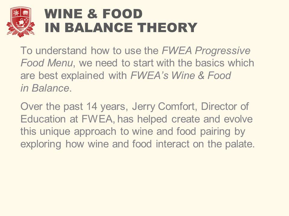 WINE & FOOD IN BALANCE THEORY To understand how to use the FWEA Progressive Food Menu, we need to start with the basics which are best explained with FWEA's Wine & Food in Balance.