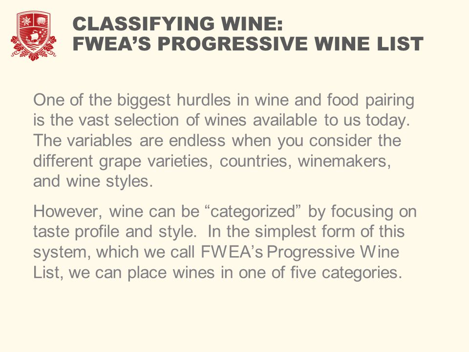 CLASSIFYING WINE: FWEA'S PROGRESSIVE WINE LIST One of the biggest hurdles in wine and food pairing is the vast selection of wines available to us today.