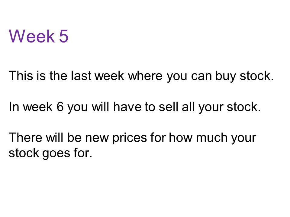 Week 5 This is the last week where you can buy stock.