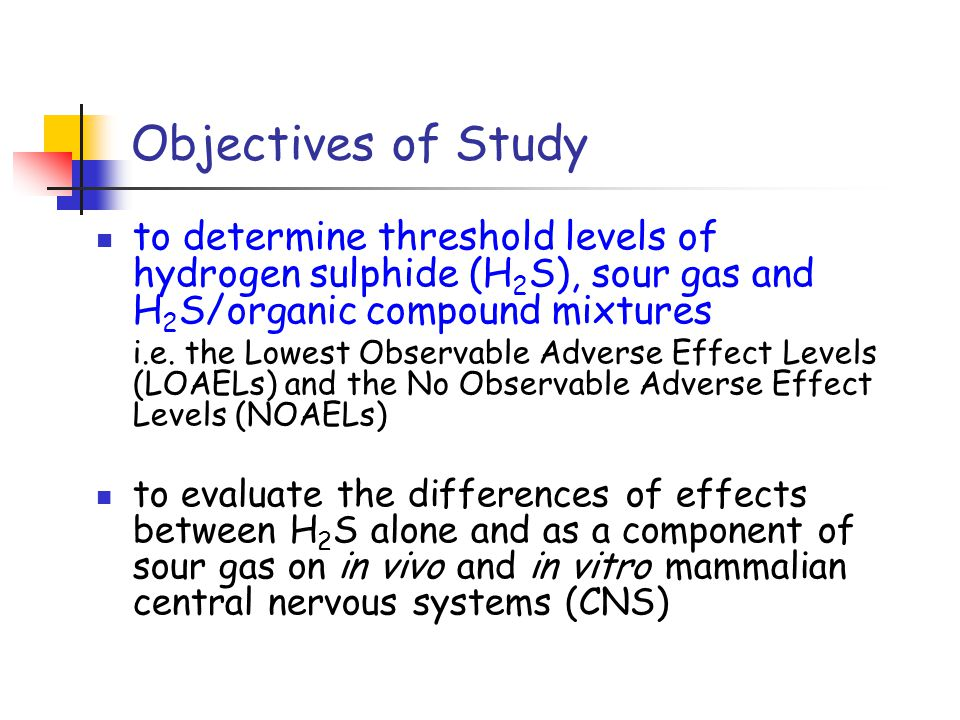 Objectives of Study to determine threshold levels of hydrogen sulphide (H 2 S), sour gas and H 2 S/organic compound mixtures i.e.