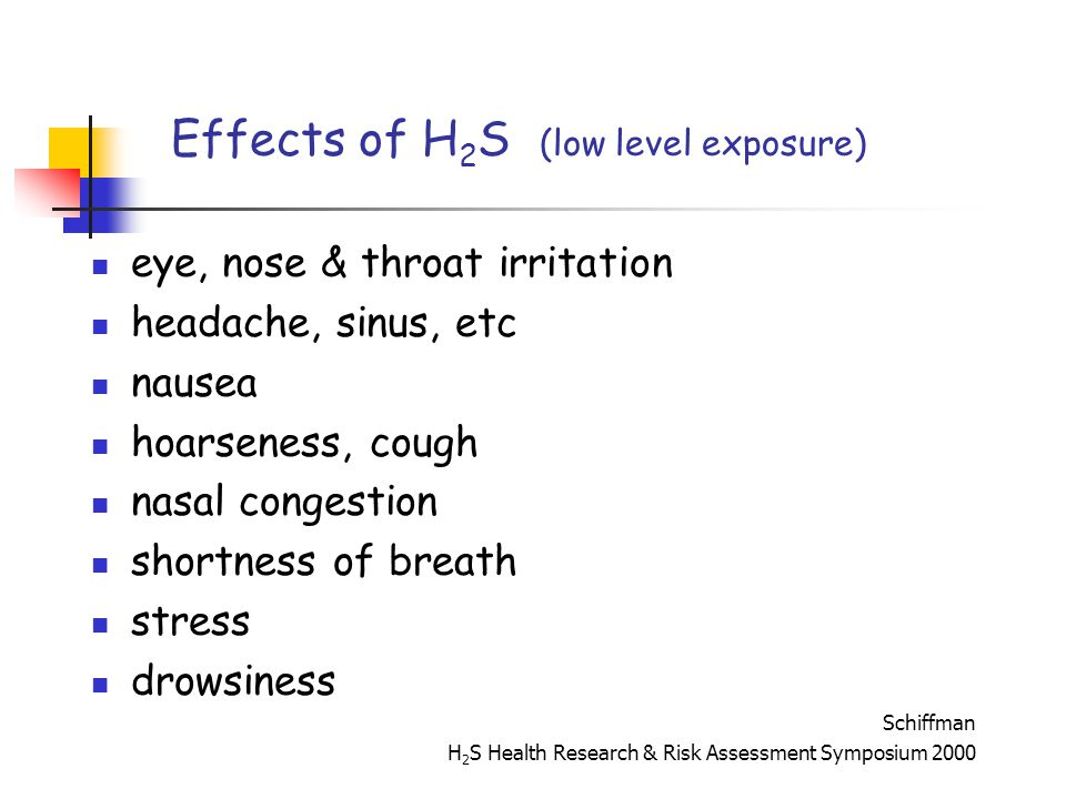 Effects of H 2 S (low level exposure) eye, nose & throat irritation headache, sinus, etc nausea hoarseness, cough nasal congestion shortness of breath stress drowsiness Schiffman H 2 S Health Research & Risk Assessment Symposium 2000