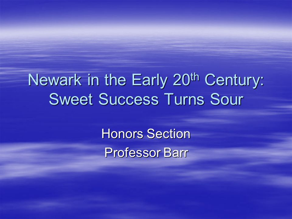 Newark in the Early 20 th Century: Sweet Success Turns Sour Honors Section Professor Barr