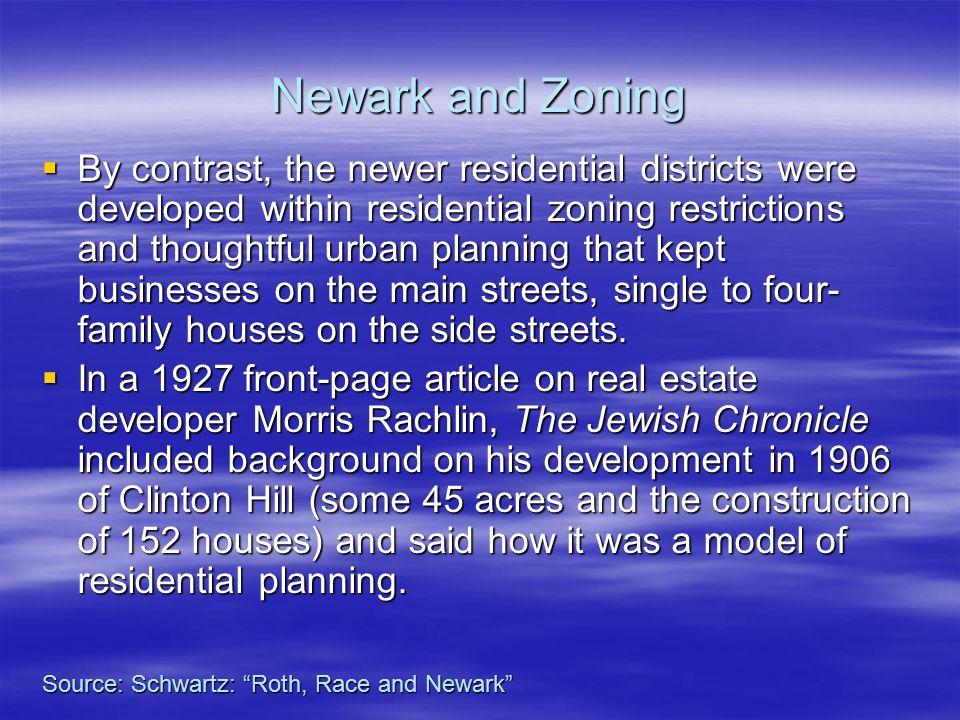 Newark and Zoning  By contrast, the newer residential districts were developed within residential zoning restrictions and thoughtful urban planning that kept businesses on the main streets, single to four- family houses on the side streets.