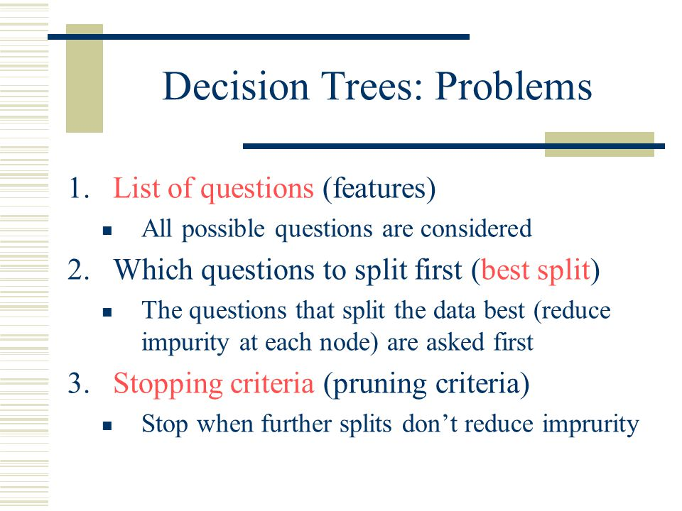 Decision Trees: Problems 1.List of questions (features) All possible questions are considered 2.Which questions to split first (best split) The questi