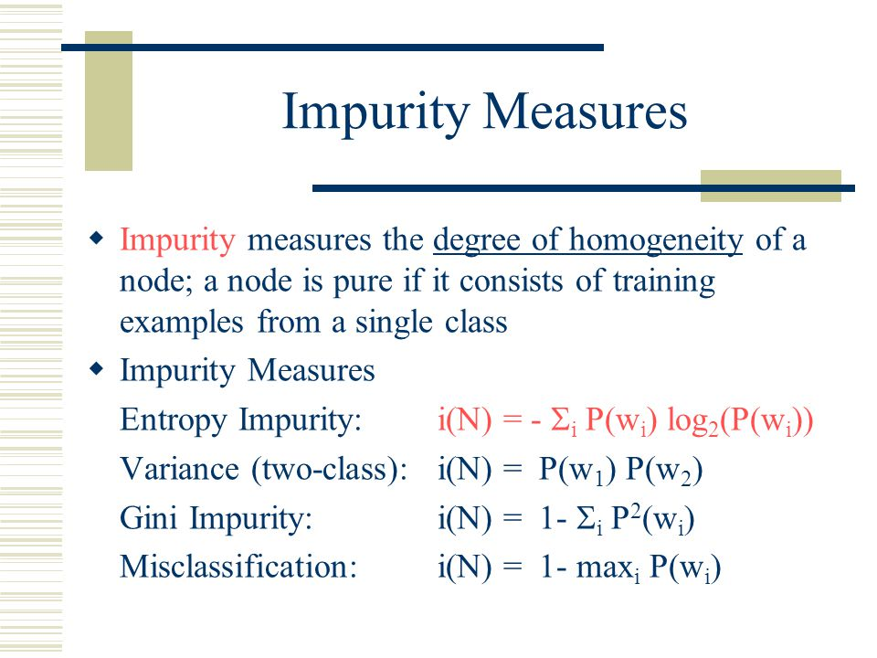 Impurity Measures  Impurity measures the degree of homogeneity of a node; a node is pure if it consists of training examples from a single class  Im