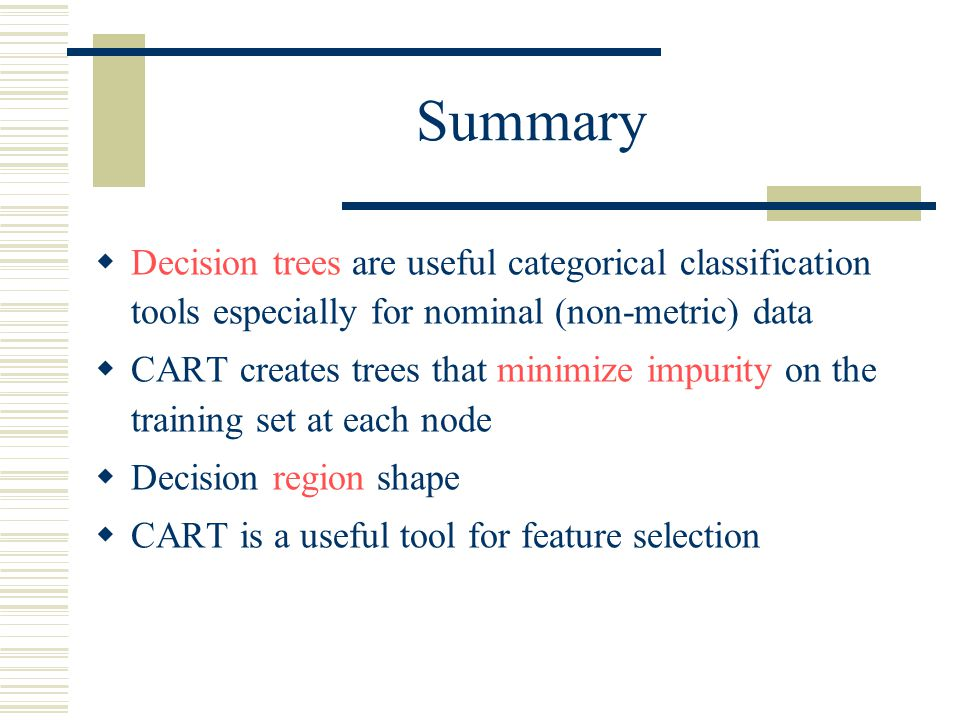 Summary  Decision trees are useful categorical classification tools especially for nominal (non-metric) data  CART creates trees that minimize impur