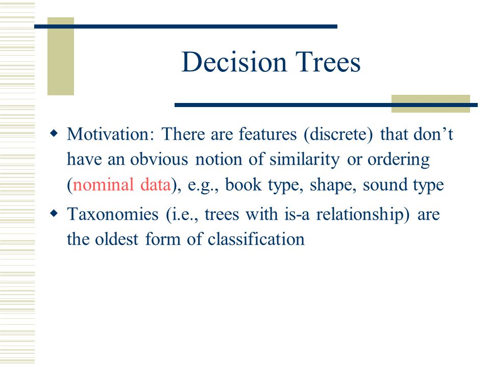 Decision Trees  Motivation: There are features (discrete) that don't have an obvious notion of similarity or ordering (nominal data), e.g., book type, shape, sound type  Taxonomies (i.e., trees with is-a relationship) are the oldest form of classification