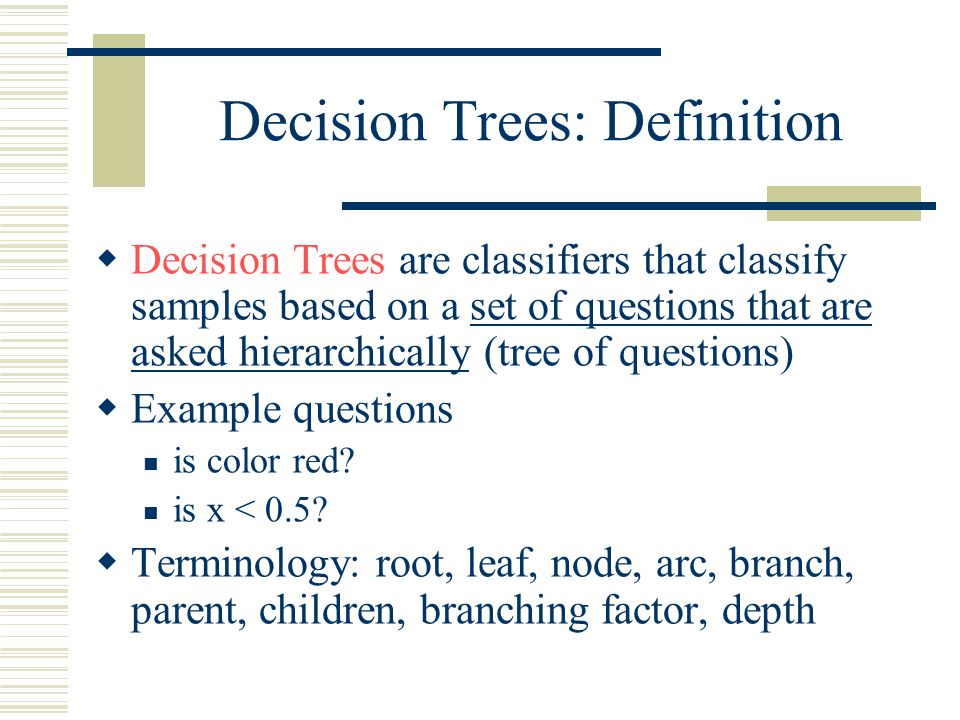 Decision Trees: Definition  Decision Trees are classifiers that classify samples based on a set of questions that are asked hierarchically (tree of questions)  Example questions is color red.