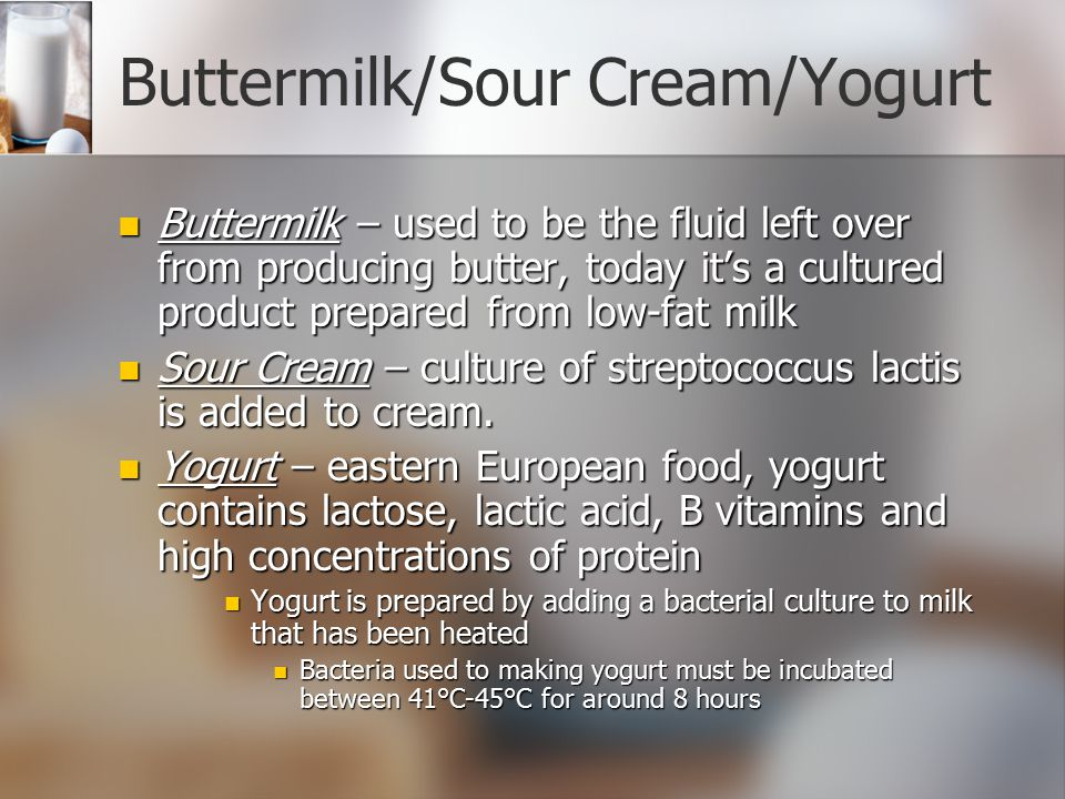 Buttermilk/Sour Cream/Yogurt Buttermilk – used to be the fluid left over from producing butter, today it's a cultured product prepared from low-fat mi