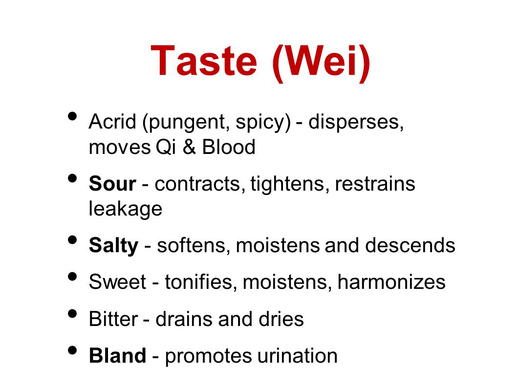 Taste (Wei) Acrid (pungent, spicy) - disperses, moves Qi & Blood Sour - contracts, tightens, restrains leakage Salty - softens, moistens and descends