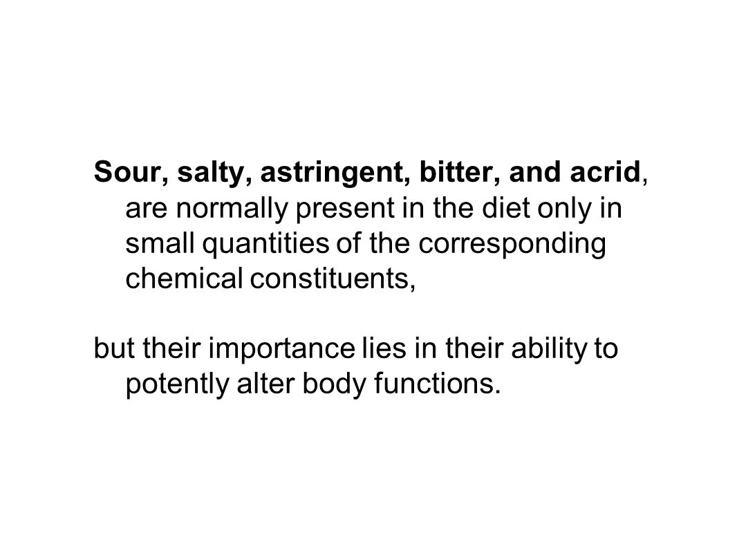 Sour, salty, astringent, bitter, and acrid, are normally present in the diet only in small quantities of the corresponding chemical constituents, but their importance lies in their ability to potently alter body functions.