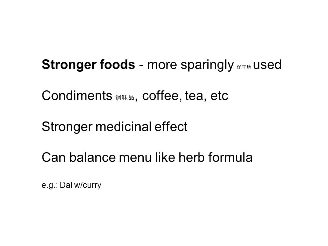 Stronger foods - more sparingly 保守地 used Condiments 调味品, coffee, tea, etc Stronger medicinal effect Can balance menu like herb formula e.g.: Dal w/cur
