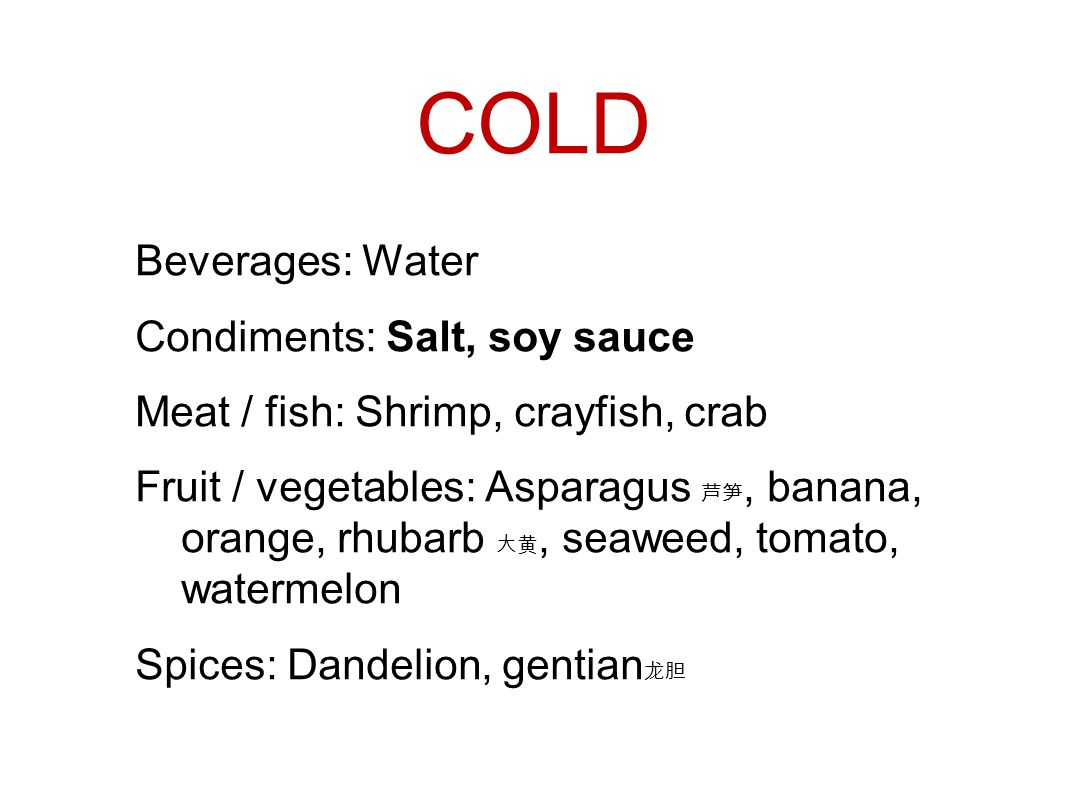 COLD Beverages: Water Condiments: Salt, soy sauce Meat / fish: Shrimp, crayfish, crab Fruit / vegetables: Asparagus 芦笋, banana, orange, rhubarb 大黄, seaweed, tomato, watermelon Spices: Dandelion, gentian 龙胆