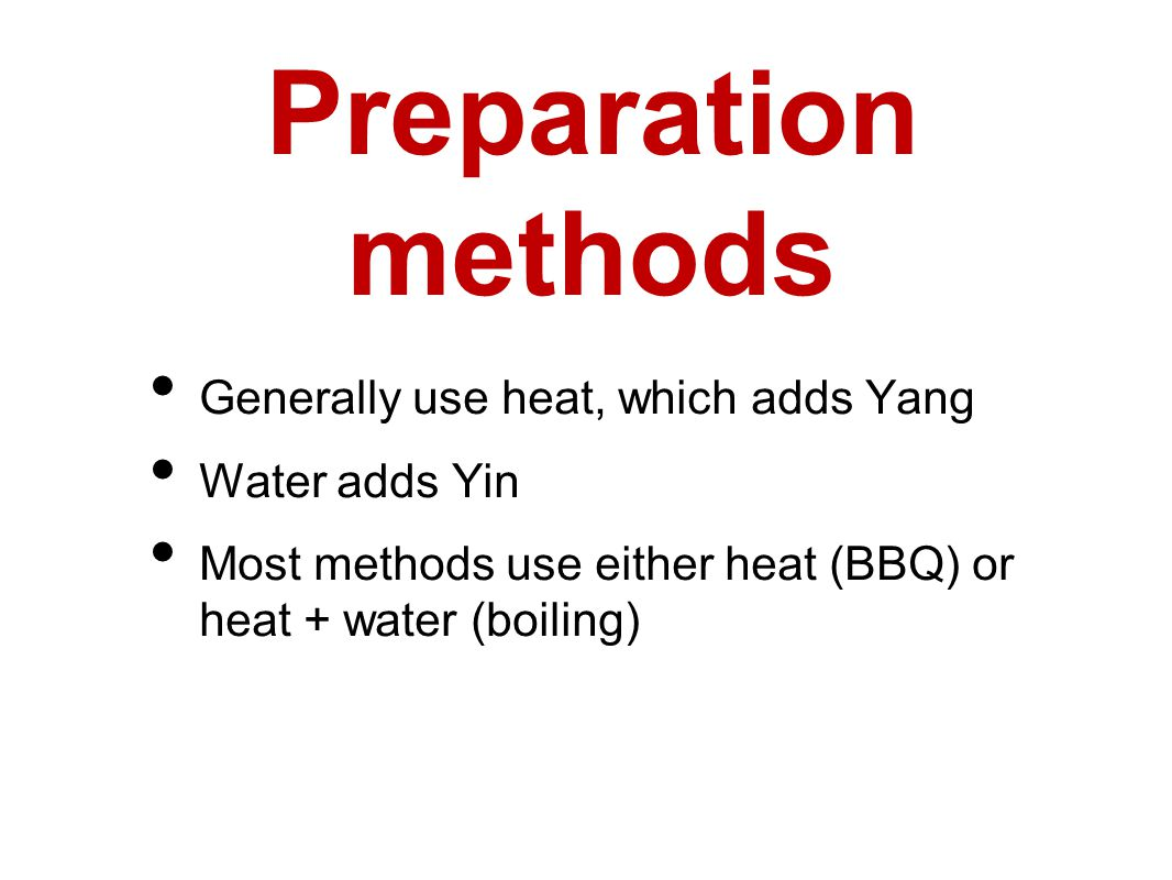 Preparation methods Generally use heat, which adds Yang Water adds Yin Most methods use either heat (BBQ) or heat + water (boiling)