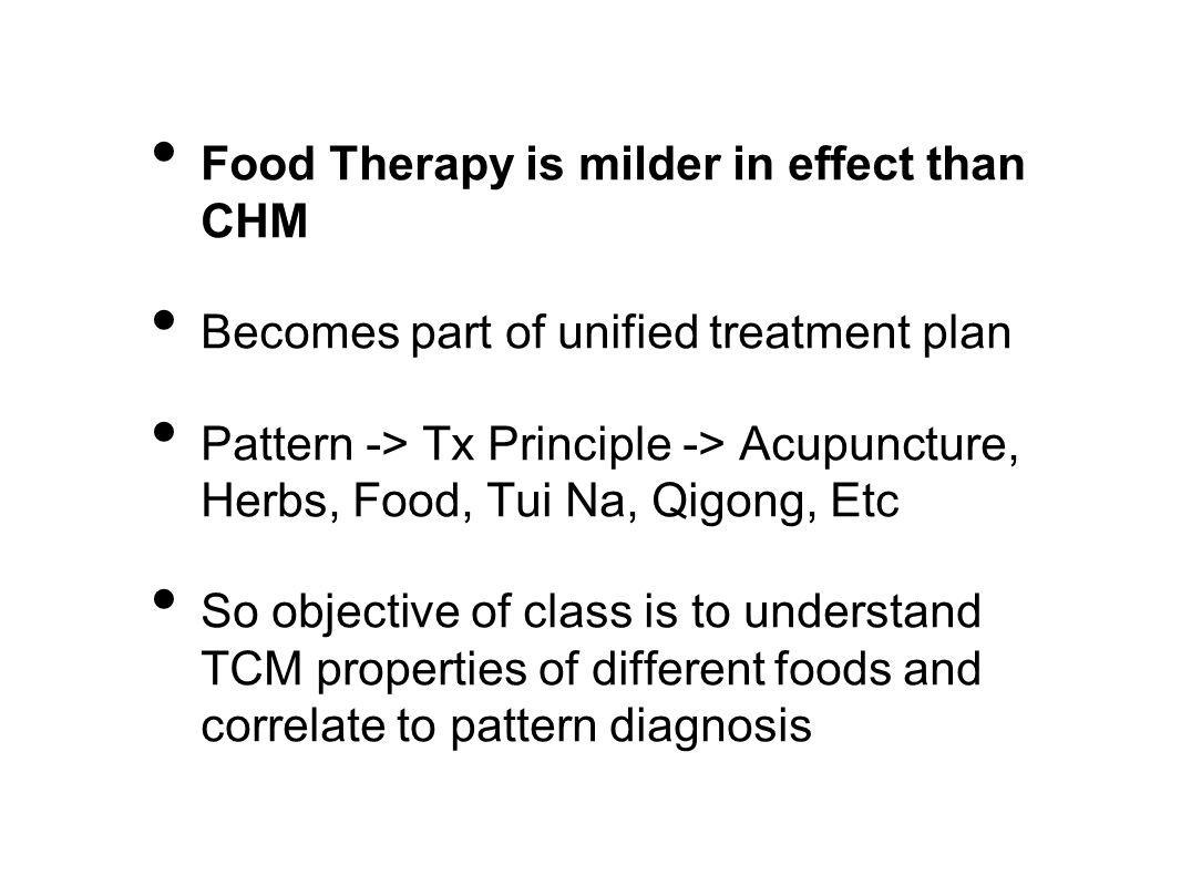 Food Therapy is milder in effect than CHM Becomes part of unified treatment plan Pattern -> Tx Principle -> Acupuncture, Herbs, Food, Tui Na, Qigong,