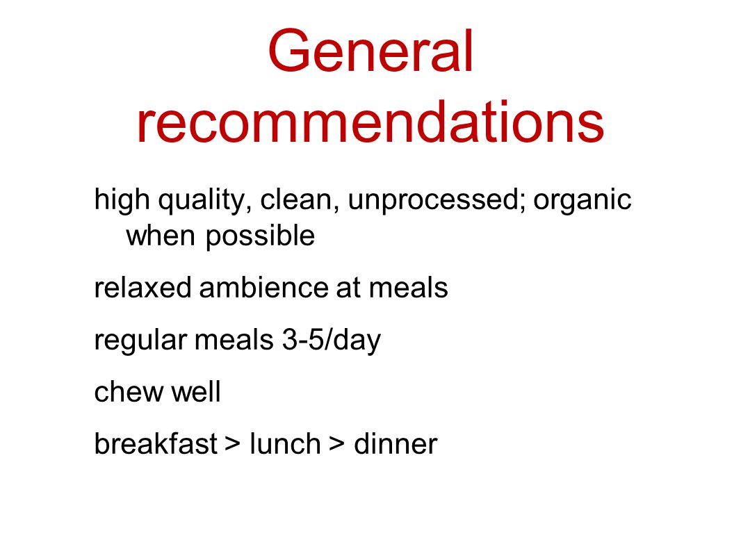 General recommendations high quality, clean, unprocessed; organic when possible relaxed ambience at meals regular meals 3-5/day chew well breakfast > lunch > dinner