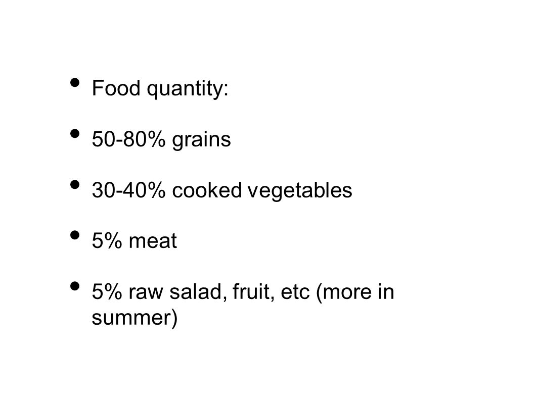 Food quantity: 50-80% grains 30-40% cooked vegetables 5% meat 5% raw salad, fruit, etc (more in summer)
