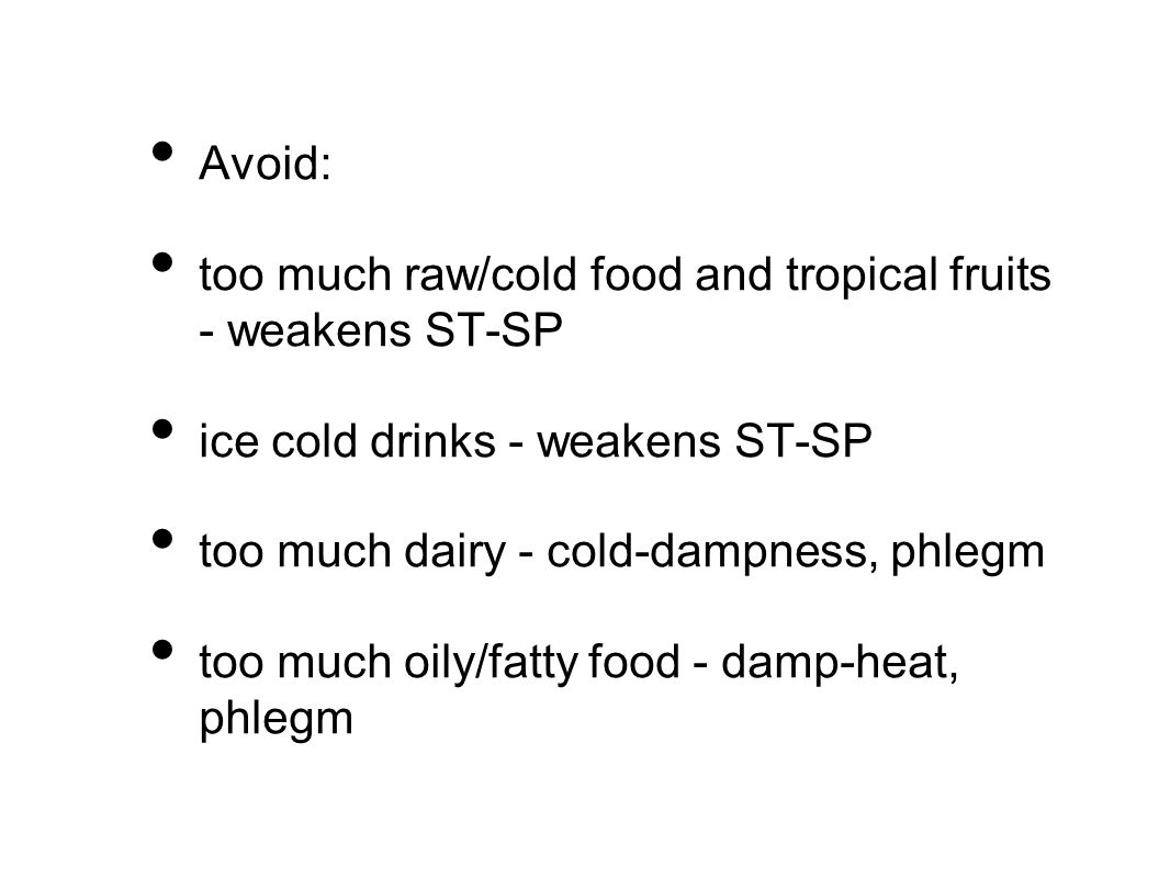 Avoid: too much raw/cold food and tropical fruits - weakens ST-SP ice cold drinks - weakens ST-SP too much dairy - cold-dampness, phlegm too much oily