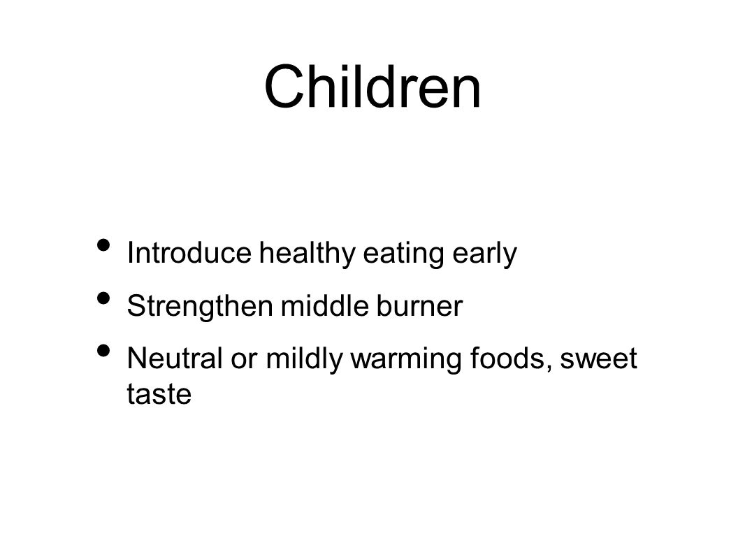 Children Introduce healthy eating early Strengthen middle burner Neutral or mildly warming foods, sweet taste