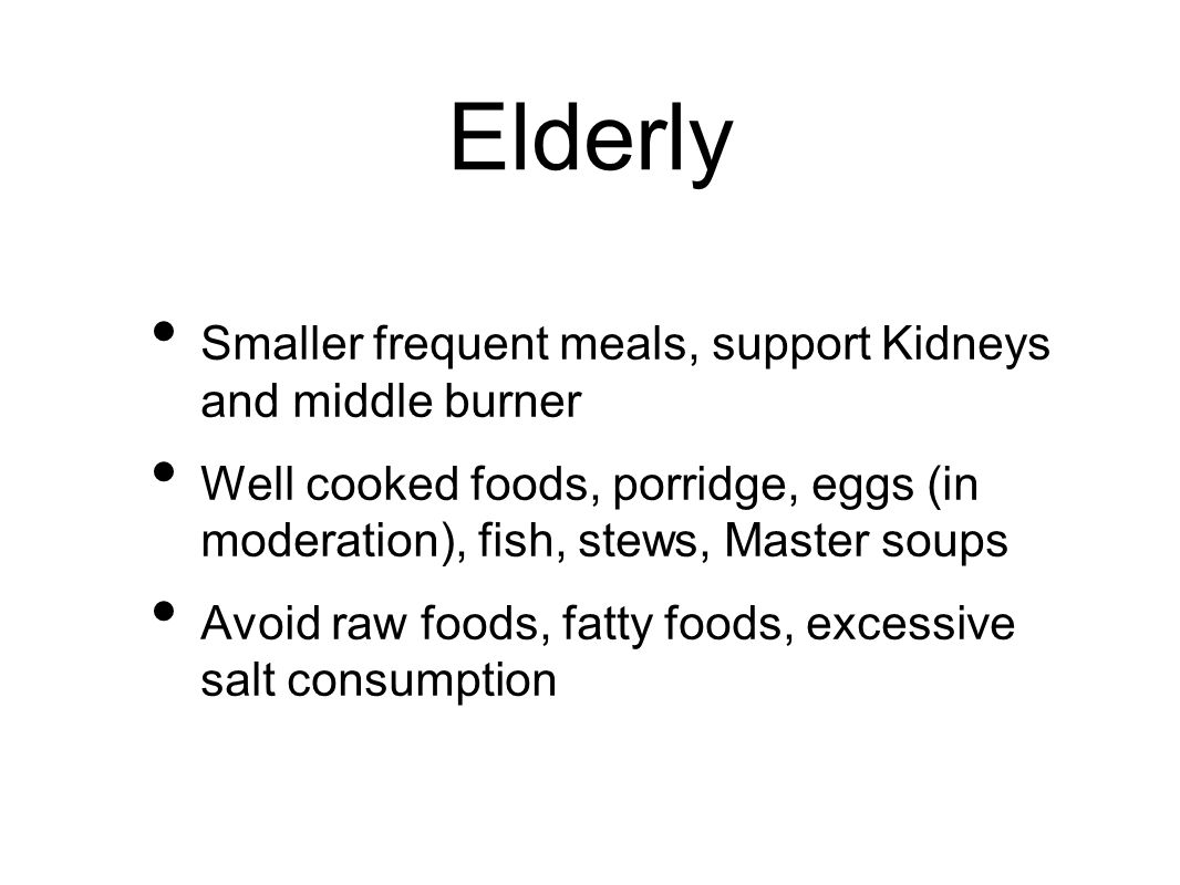 Elderly Smaller frequent meals, support Kidneys and middle burner Well cooked foods, porridge, eggs (in moderation), fish, stews, Master soups Avoid r