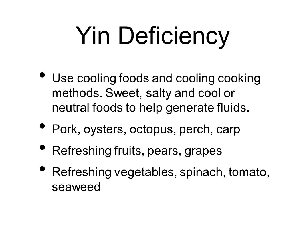 Yin Deficiency Use cooling foods and cooling cooking methods. Sweet, salty and cool or neutral foods to help generate fluids. Pork, oysters, octopus,