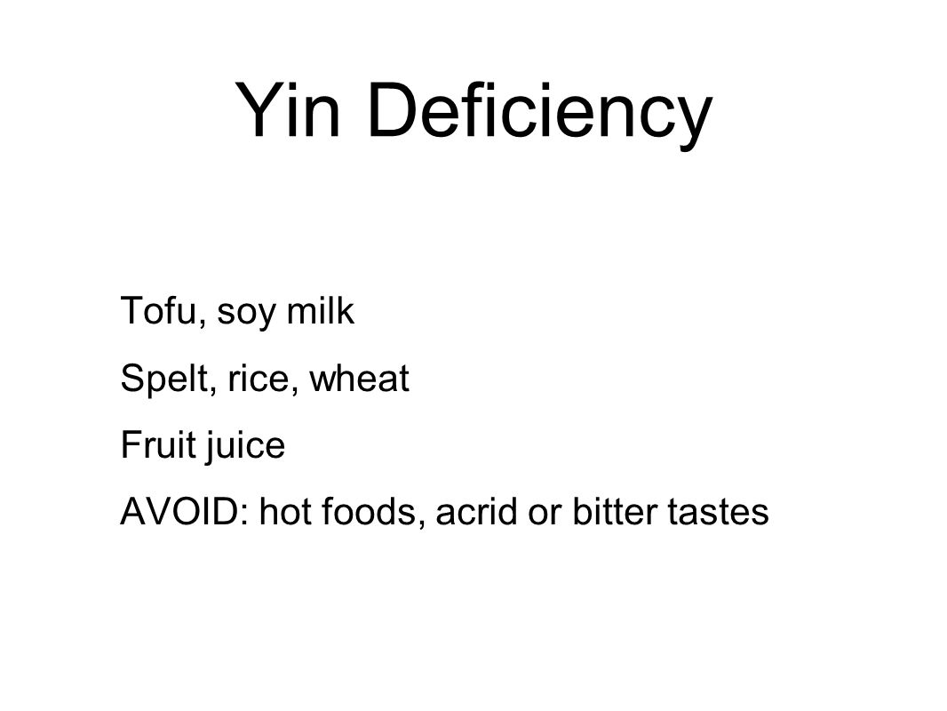 Yin Deficiency Tofu, soy milk Spelt, rice, wheat Fruit juice AVOID: hot foods, acrid or bitter tastes